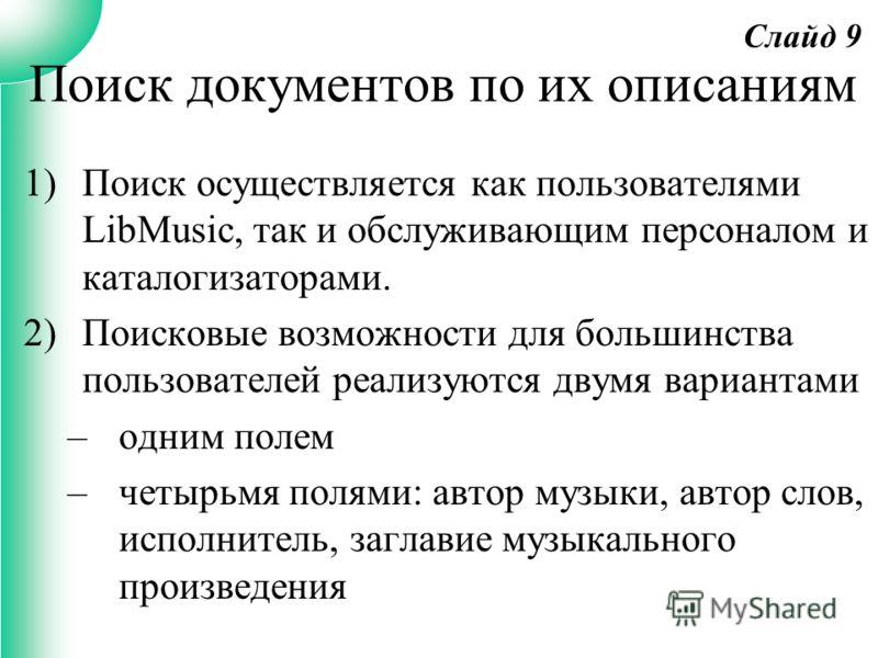 1)Поиск осуществляется как пользователями LibMusic, так и обслуживающим персоналом и каталогизаторами. 2)Поисковые возможности для большинства пользователей реализуются двумя вариантами –одним полем –четырьмя полями: автор музыки, автор слов, исполни