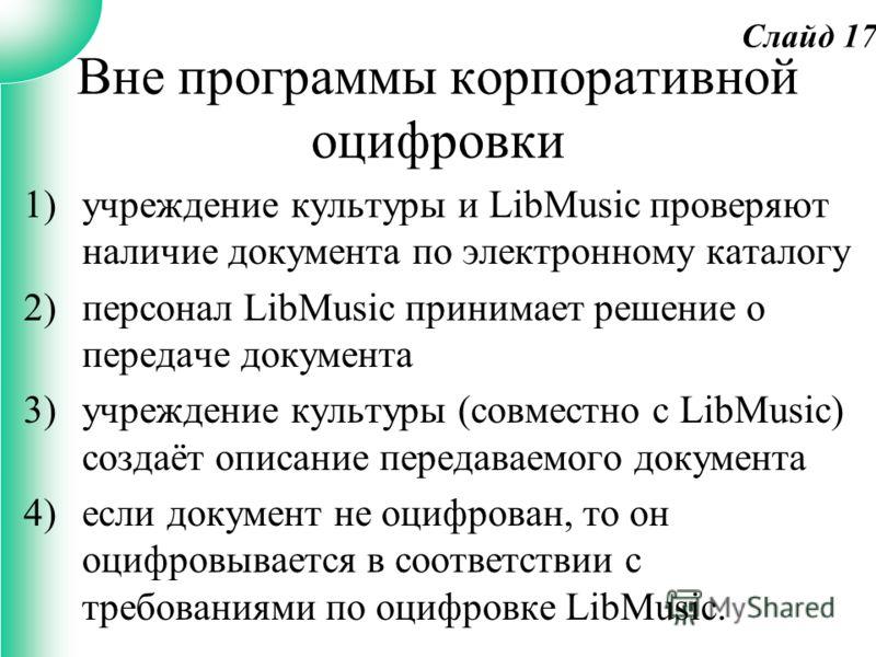 Вне программы корпоративной оцифровки 1)учреждение культуры и LibMusic проверяют наличие документа по электронному каталогу 2)персонал LibMusic принимает решение о передаче документа 3)учреждение культуры (совместно с LibMusic) создаёт описание перед