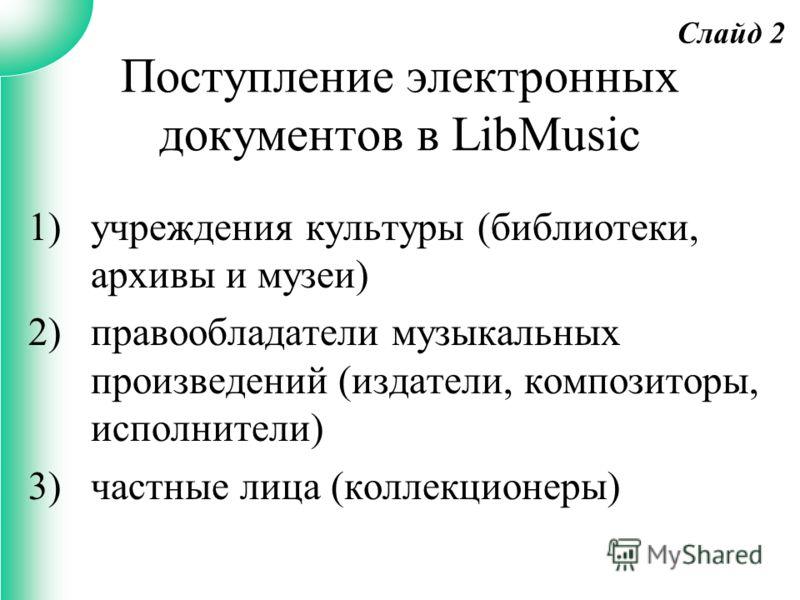 Поступление электронных документов в LibMusic 1)учреждения культуры (библиотеки, архивы и музеи) 2)правообладатели музыкальных произведений (издатели, композиторы, исполнители) 3)частные лица (коллекционеры) Слайд 2