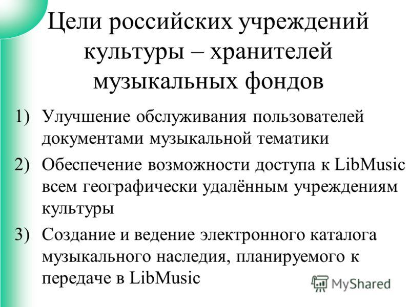 1)Улучшение обслуживания пользователей документами музыкальной тематики 2)Обеспечение возможности доступа к LibMusic всем географически удалённым учреждениям культуры 3)Создание и ведение электронного каталога музыкального наследия, планируемого к пе