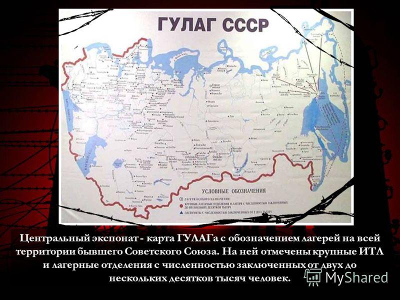 Центральный экспонат - карта ГУЛАГа с обозначением лагерей на всей территории бывшего Советского Союза. На ней отмечены крупные ИТЛ и лагерные отделения с численностью заключенных от двух до нескольких десятков тысяч человек.