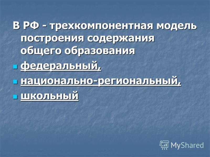 В РФ - трехкомпонентная модель построения содержания общего образования федеральный, национально-региональный, школьный