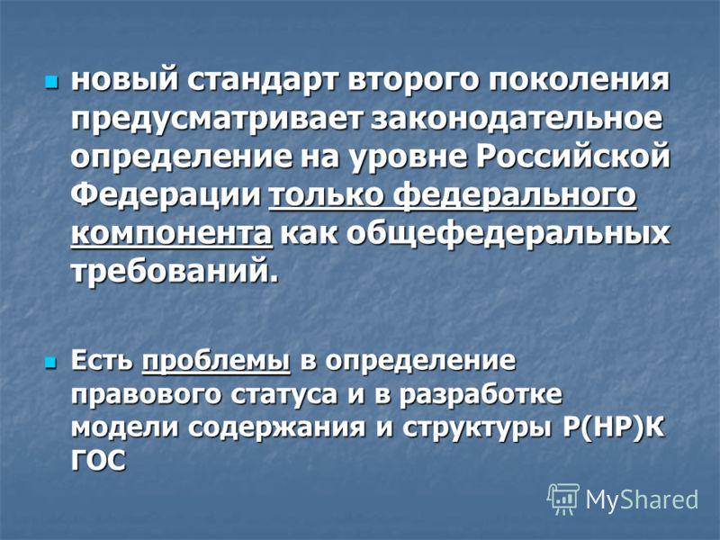 новый стандарт второго поколения предусматривает законодательное определение на уровне Российской Федерации только федерального компонента как общефедеральных требований. новый стандарт второго поколения предусматривает законодательное определение на