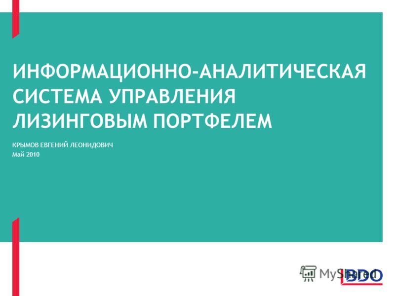 ИНФОРМАЦИОННО-АНАЛИТИЧЕСКАЯ СИСТЕМА УПРАВЛЕНИЯ ЛИЗИНГОВЫМ ПОРТФЕЛЕМ КРЫМОВ ЕВГЕНИЙ ЛЕОНИДОВИЧ Май 2010