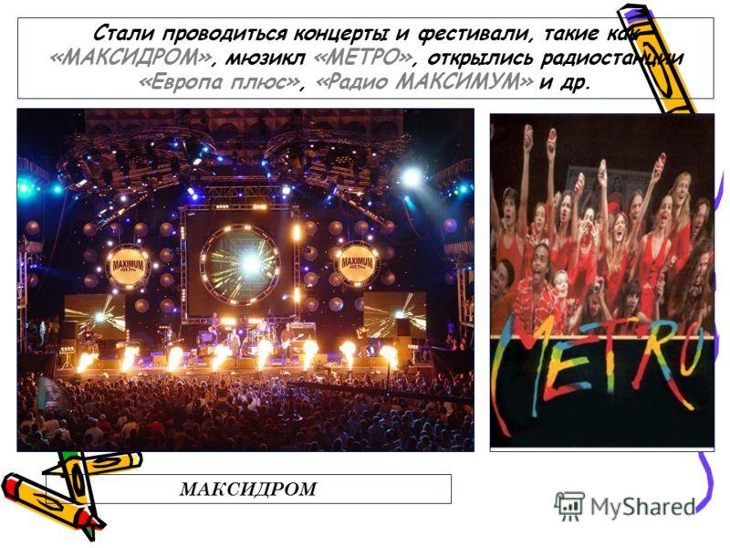 Стали проводиться концерты и фестивали, такие как «МАКСИДРОМ», мюзикл «МЕТРО», открылись радиостанции «Европа плюс», «Радио МАКСИМУМ» и др. МАКСИДРОМ