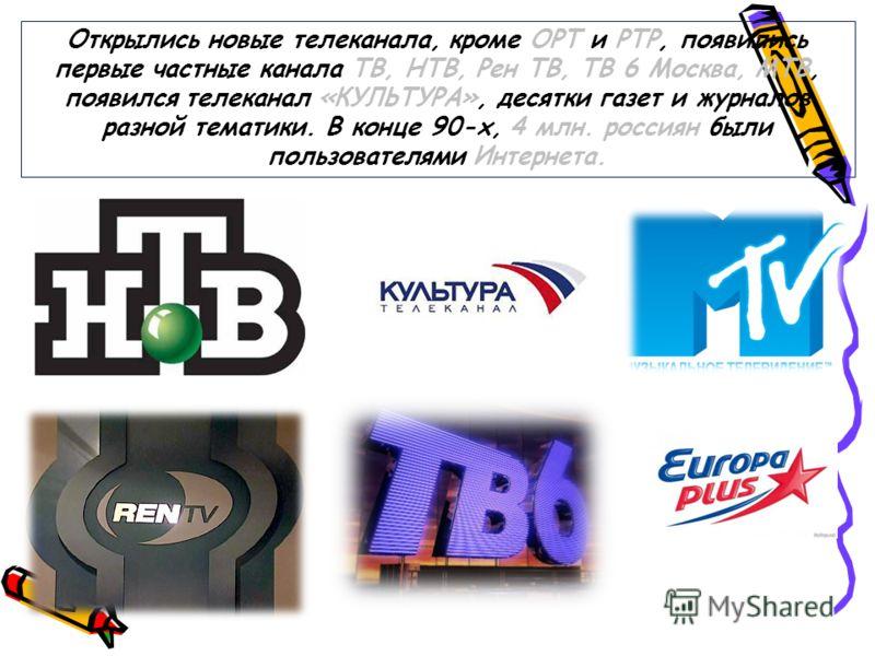 Открылись новые телеканала, кроме ОРТ и РТР, появились первые частные канала ТВ, НТВ, Рен ТВ, ТВ 6 Москва, МТВ, появился телеканал «КУЛЬТУРА», десятки газет и журналов разной тематики. В конце 90-х, 4 млн. россиян были пользователями Интернета.