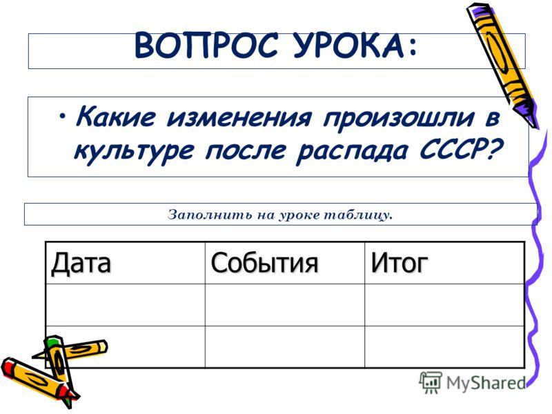 ВОПРОС УРОКА: Какие изменения произошли в культуре после распада СССР? ДатаСобытияИтог Заполнить на уроке таблицу.