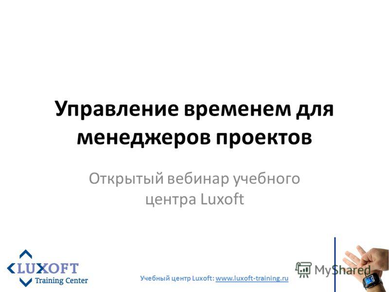 Управление временем для менеджеров проектов Открытый вебинар учебного центра Luxoft Учебный центр Luxoft: www.luxoft-training.ru
