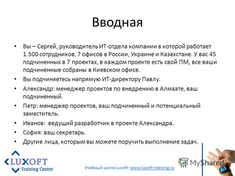 Вводная Вы – Сергей, руководитель ИТ-отдела компании в которой работает 1.500 сотрудников, 7 офисов в России, Украине и Казахстане. У вас 45 подчиненных в 7 проектах, в каждом проекте есть свой ПМ, все ваши подчиненные собраны в Киевском офисе. Вы по