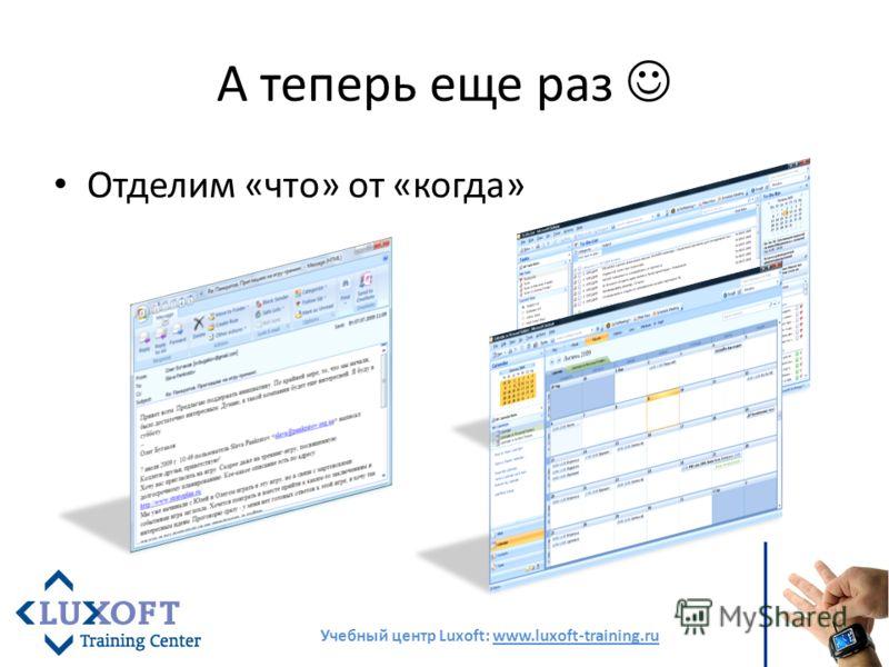 А теперь еще раз Отделим «что» от «когда» Учебный центр Luxoft: www.luxoft-training.ru
