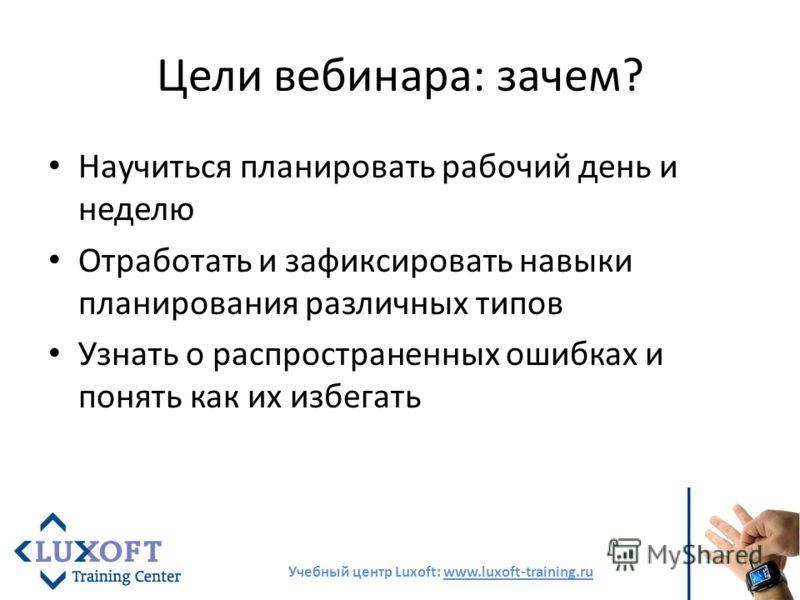Цели вебинара: зачем? Научиться планировать рабочий день и неделю Отработать и зафиксировать навыки планирования различных типов Узнать о распространенных ошибках и понять как их избегать Учебный центр Luxoft: www.luxoft-training.ru