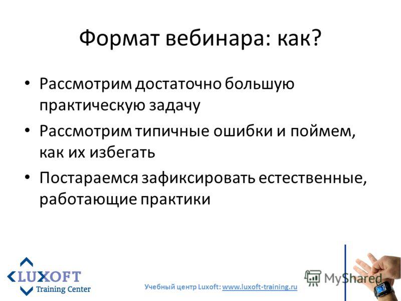 Формат вебинара: как? Рассмотрим достаточно большую практическую задачу Рассмотрим типичные ошибки и поймем, как их избегать Постараемся зафиксировать естественные, работающие практики Учебный центр Luxoft: www.luxoft-training.ru