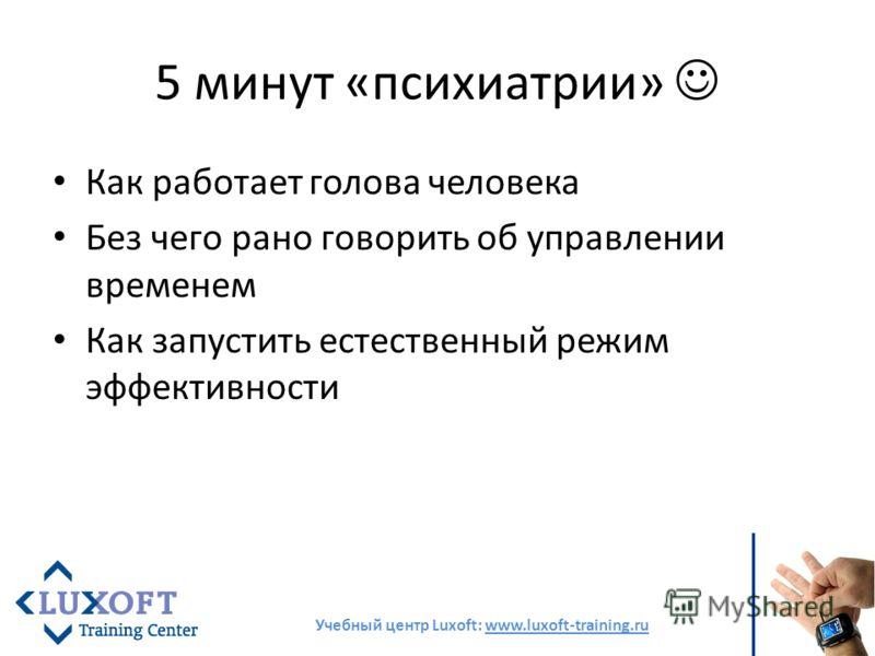 5 минут «психиатрии» Как работает голова человека Без чего рано говорить об управлении временем Как запустить естественный режим эффективности Учебный центр Luxoft: www.luxoft-training.ru