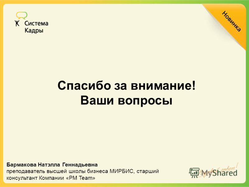 Спасибо за внимание! Ваши вопросы Бармакова Натэлла Геннадьевна преподаватель высшей школы бизнеса МИРБИС, старший консультант Компании «PM Team»