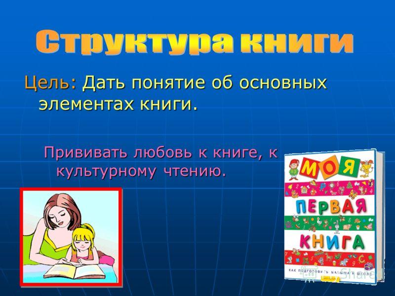 Цель: Дать понятие об основных элементах книги. Прививать любовь к книге, к культурному чтению.