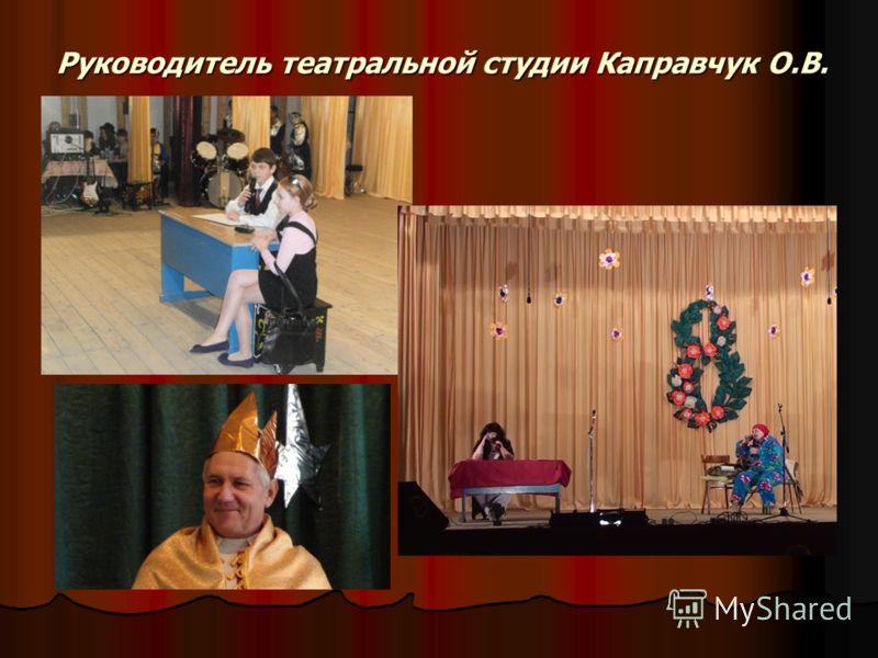 Руководитель театральной студии Каправчук О.В. Руководитель театральной студии Каправчук О.В.