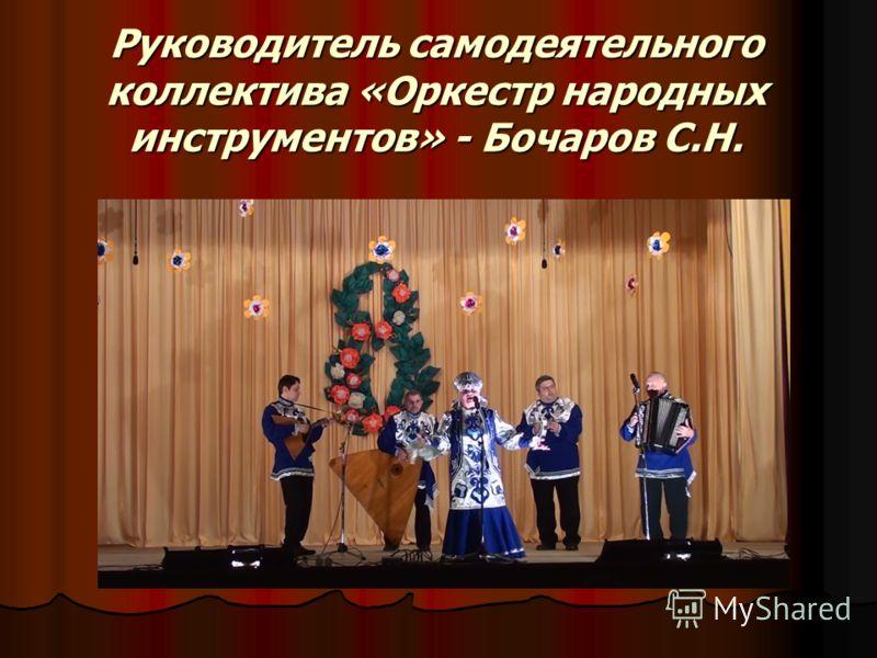Руководитель самодеятельного коллектива «Оркестр народных инструментов» - Бочаров С.Н.