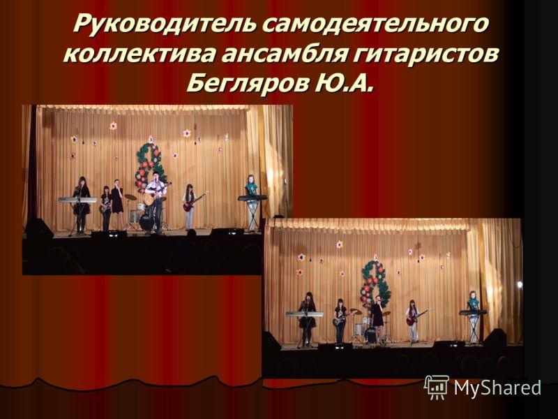 Руководитель самодеятельного коллектива ансамбля гитаристов Бегляров Ю.А.