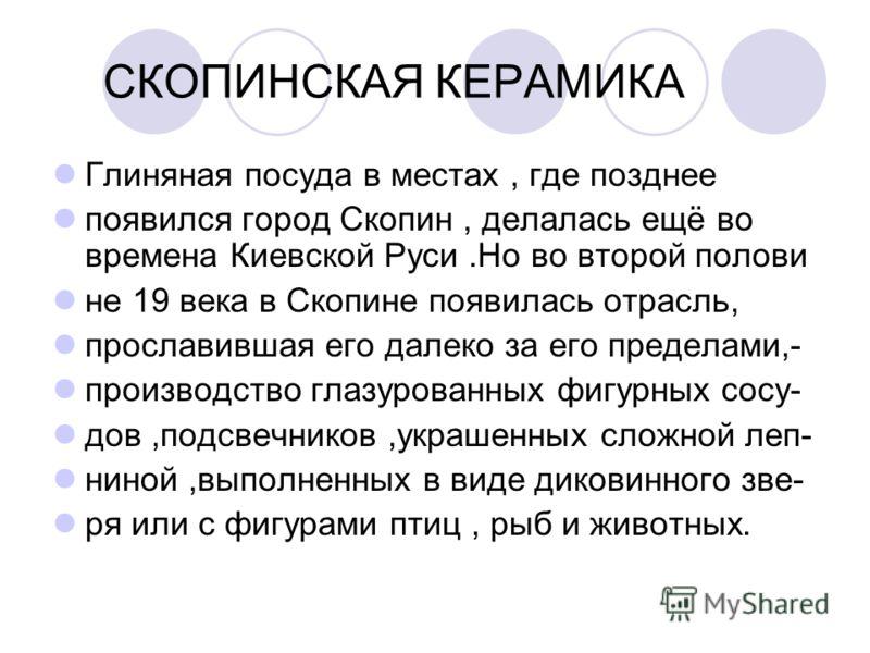 Глиняная посуда в местах, где позднее появился город Скопин, делалась ещё во времена Киевской Руси.Но во второй полови не 19 века в Скопине появилась отрасль, прославившая его далеко за его пределами,- производство глазурованных фигурных сосу- дов,по