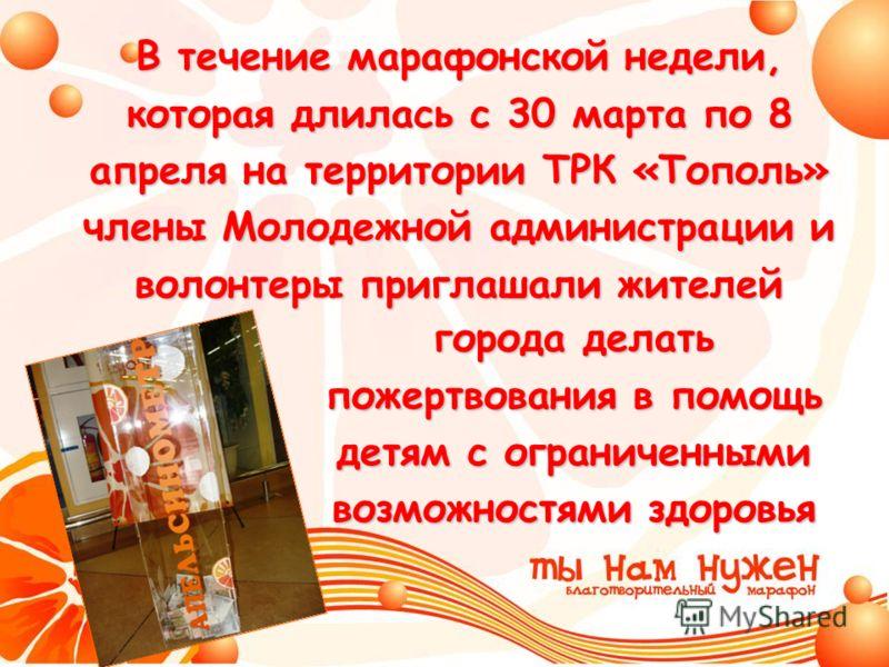 города делать пожертвования в помощь детям с ограниченными возможностями здоровья В течение марафонской недели, которая длилась с 30 марта по 8 апреля на территории ТРК «Тополь» члены Молодежной администрации и волонтеры приглашали жителей