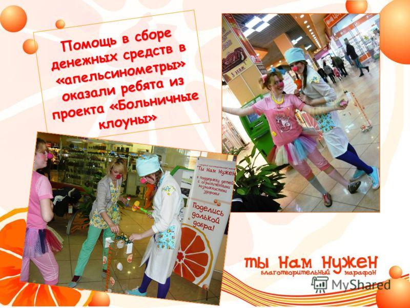 Помощь в сборе денежных средств в «апельсинометры» оказали ребята из проекта «Больничные клоуны»
