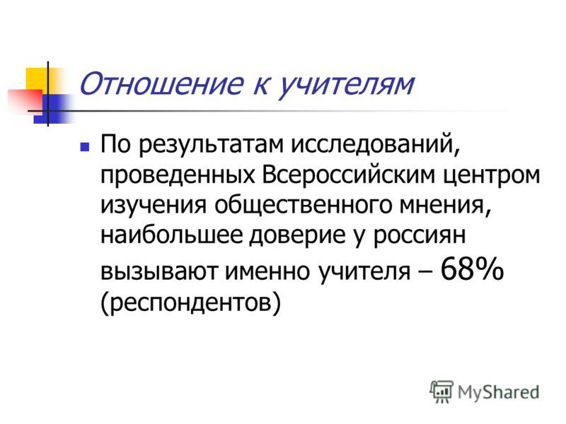 Отношение к учителям По результатам исследований, проведенных Всероссийским центром изучения общественного мнения, наибольшее доверие у россиян вызывают именно учителя – 68% (респондентов)