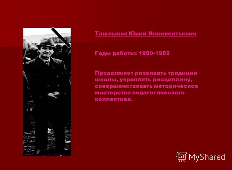Ташлыков Юрий Иннокентьевич Годы работы: 1980-1982 Продолжает развивать традиции школы, укреплять дисциплину, совершенствовать методическое мастерство педагогического коллектива.
