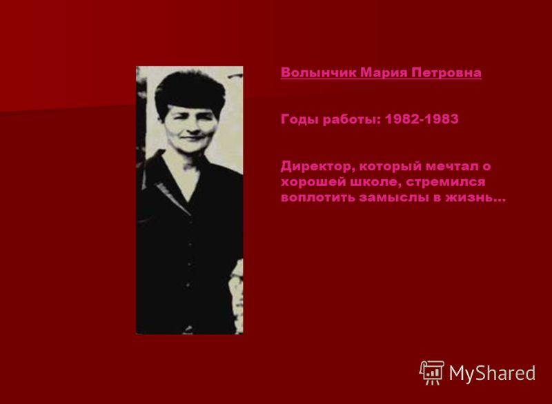 Волынчик Мария Петровна Годы работы: 1982-1983 Директор, который мечтал о хорошей школе, стремился воплотить замыслы в жизнь…