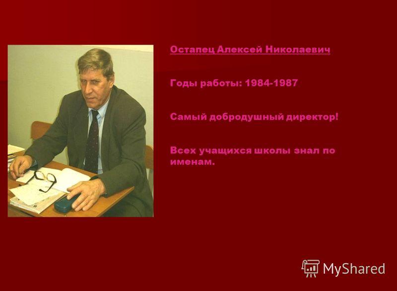 Остапец Алексей Николаевич Годы работы: 1984-1987 Самый добродушный директор! Всех учащихся школы знал по именам.