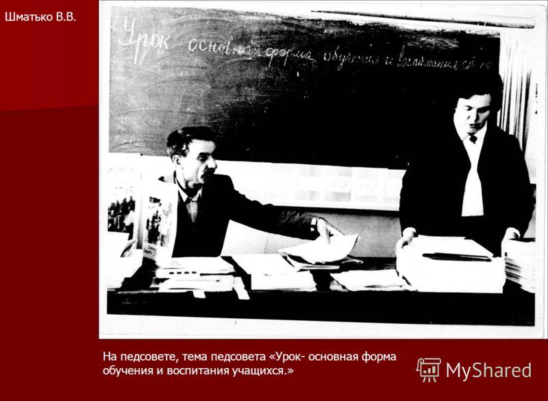 Шматько В.В. На педсовете, тема педсовета «Урок- основная форма обучения и воспитания учащихся.»