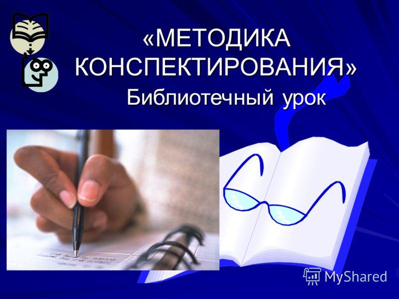 «МЕТОДИКА КОНСПЕКТИРОВАНИЯ» Библиотечный урок