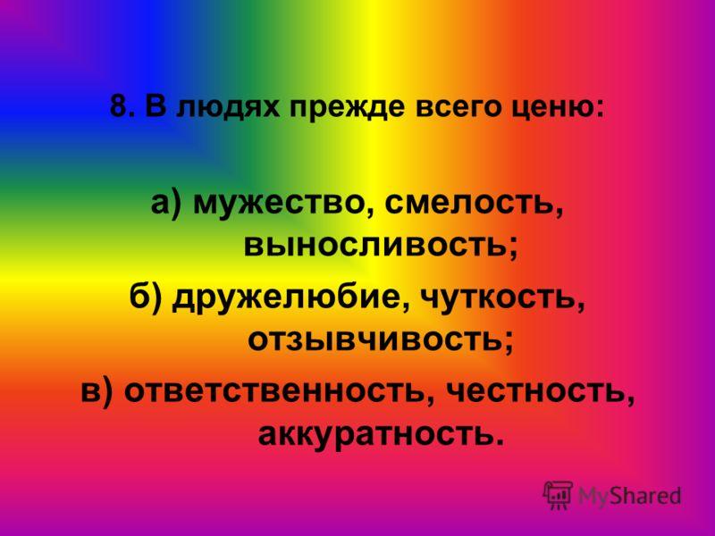 8. В людях прежде всего ценю: а) мужество, смелость, выносливость; б) дружелюбие, чуткость, отзывчивость; в) ответственность, честность, аккуратность.