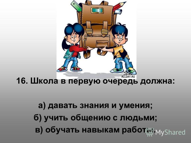 16. Школа в первую очередь должна: а) давать знания и умения; б) учить общению с людьми; в) обучать навыкам работы.
