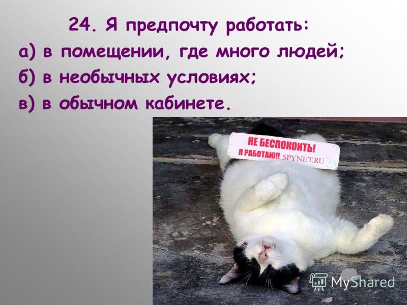 24. Я предпочту работать: а) в помещении, где много людей; б) в необычных условиях; в) в обычном кабинете.