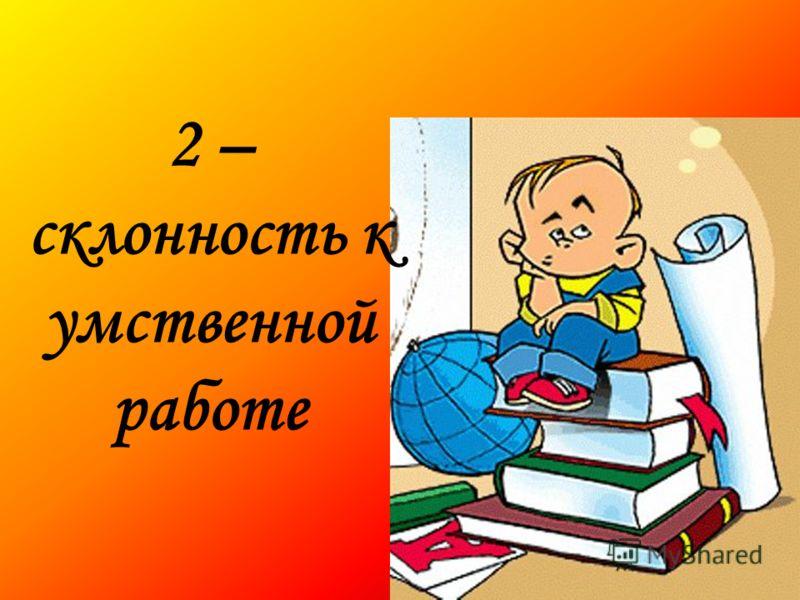 2 – склонность к умственной работе