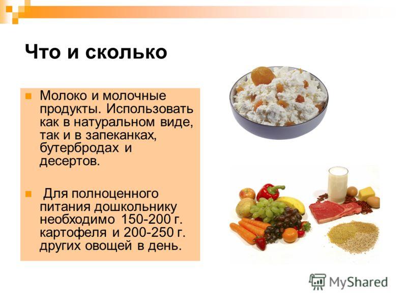 Что и сколько Молоко и молочные продукты. Использовать как в натуральном виде, так и в запеканках, бутербродах и десертов. Для полноценного питания дошкольнику необходимо 150-200 г. картофеля и 200-250 г. других овощей в день.