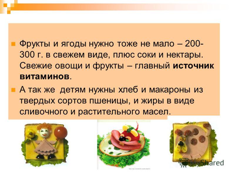 Фрукты и ягоды нужно тоже не мало – 200- 300 г. в свежем виде, плюс соки и нектары. Свежие овощи и фрукты – главный источник витаминов. А так же детям нужны хлеб и макароны из твердых сортов пшеницы, и жиры в виде сливочного и растительного масел.