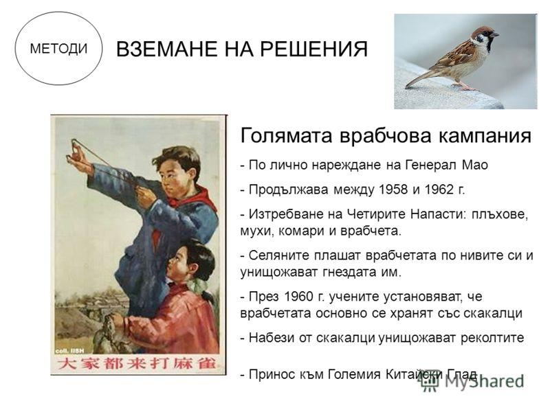 МЕТОДИ ВЗЕМАНЕ НА РЕШЕНИЯ Голямата врабчова кампания - По лично нареждане на Генерал Мао - Продължава между 1958 и 1962 г. - Изтребване на Четирите Напасти: плъхове, мухи, комари и врабчета. - Селяните плашат врабчетата по нивите си и унищожават гнез