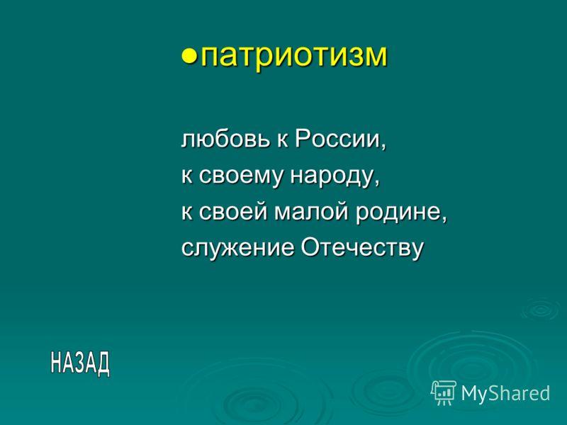патриотизмпатриотизм любовь к России, к своему народу, к своей малой родине, служение Отечеству