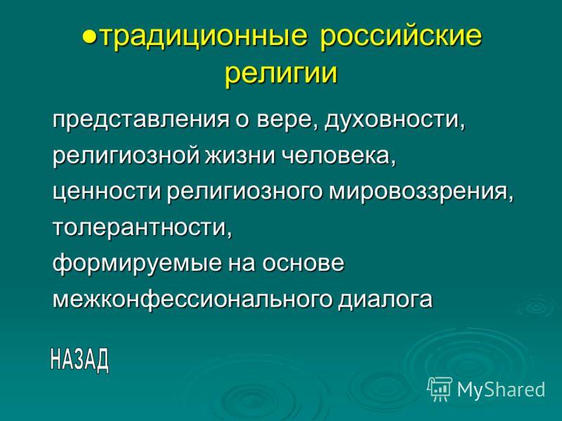 традиционные российские религиитрадиционные российские религии представления о вере, духовности, религиозной жизни человека, ценности религиозного мировоззрения, толерантности, формируемые на основе межконфессионального диалога