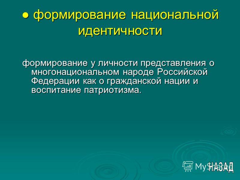 формирование национальной идентичности формирование национальной идентичности формирование у личности представления о многонациональном народе Российской Федерации как о гражданской нации и воспитание патриотизма.