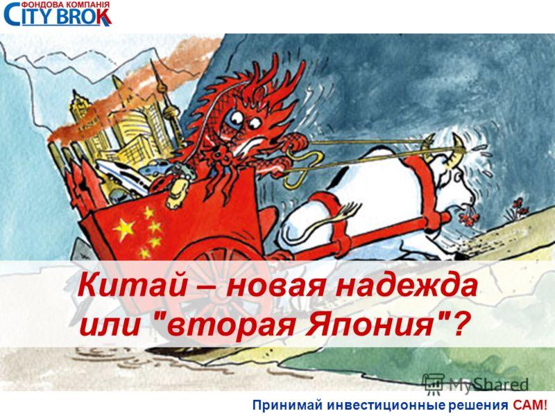 Принимай инвестиционные решения САМ! Китай – новая надежда или вторая Япония?