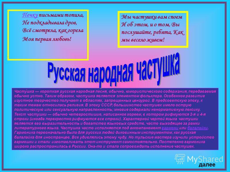 Часту́шка короткая русская народная песня, обычно, юмористического содержания, передаваемая обычно устно. Таким образом, частушка является элементом фольклора. Особенное развитие изустное творчество получает в областях, запрещенных цензурой. В предсо