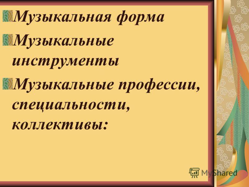 Музыкальная форма Музыкальные инструменты Музыкальные профессии, специальности, коллективы: