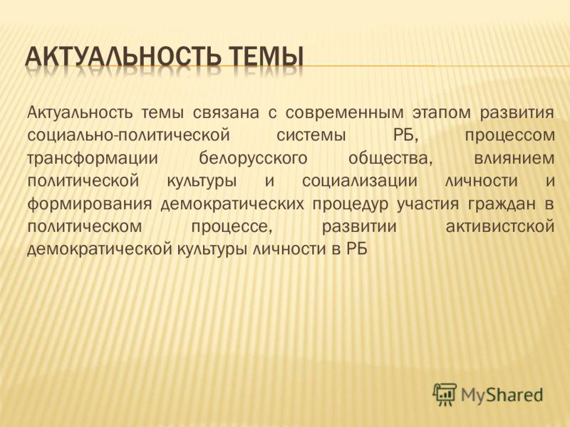 Актуальность темы связана с современным этапом развития социально-политической системы РБ, процессом трансформации белорусского общества, влиянием политической культуры и социализации личности и формирования демократических процедур участия граждан в