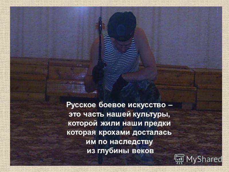 Русское боевое искусство – это часть нашей культуры, которой жили наши предки которая крохами досталась им по наследству из глубины веков