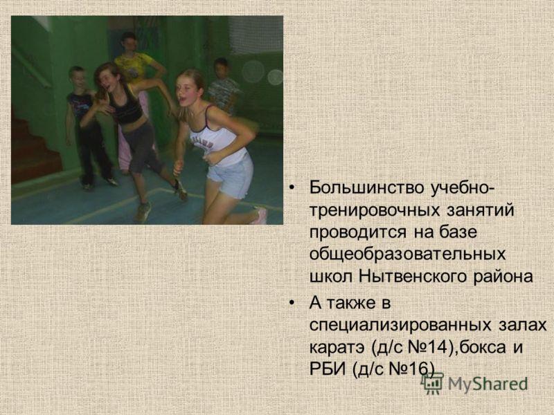 Большинство учебно- тренировочных занятий проводится на базе общеобразовательных школ Нытвенского района А также в специализированных залах каратэ (д/с 14),бокса и РБИ (д/с 16)