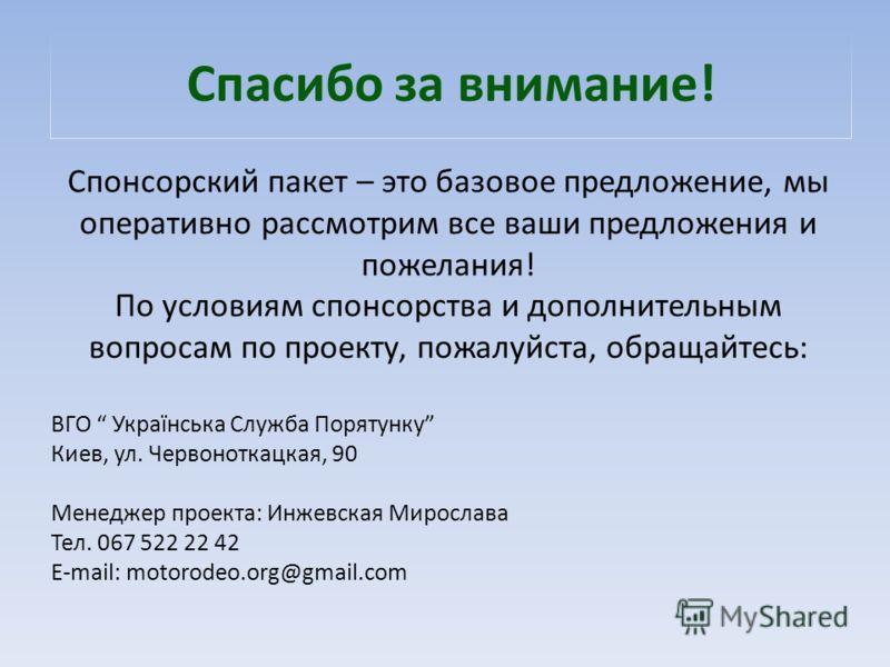 Спасибо за внимание! Спонсорский пакет – это базовое предложение, мы оперативно рассмотрим все ваши предложения и пожелания! По условиям спонсорства и дополнительным вопросам по проекту, пожалуйста, обращайтесь: ВГО Українська Служба Порятунку Киев,