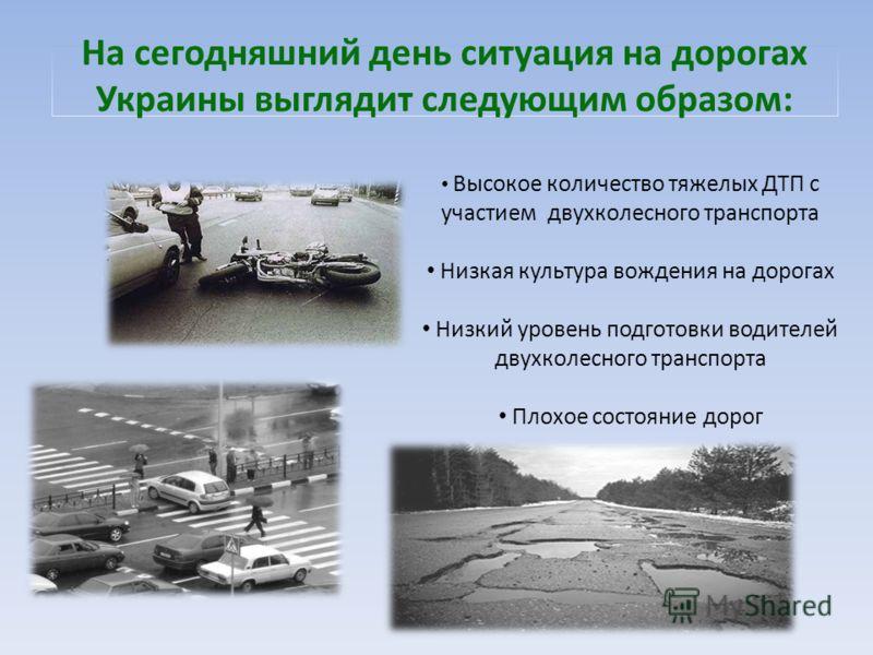 На сегодняшний день ситуация на дорогах Украины выглядит следующим образом: Высокое количество тяжелых ДТП с участием двухколесного транспорта Низкая культура вождения на дорогах Низкий уровень подготовки водителей двухколесного транспорта Плохое сос
