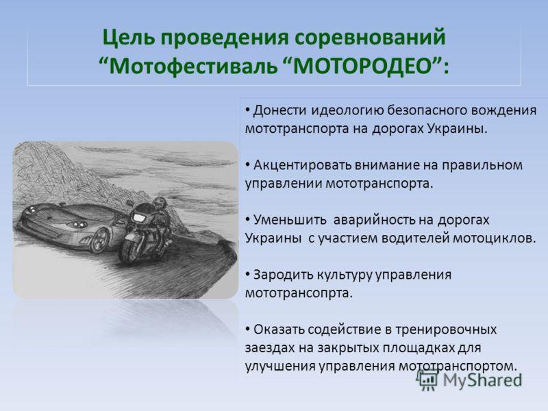 Цель проведения соревнований Мотофестиваль МОТОРОДЕО: Донести идеологию безопасного вождения мототранспорта на дорогах Украины. Акцентировать внимание на правильном управлении мототранспорта. Уменьшить аварийность на дорогах Украины с участием водите